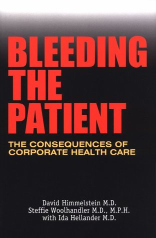 Bleeding the Patient: The Consequences of Corporate Health Care: Himmelstein, David; Woolhandler, ...