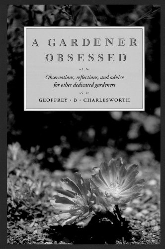 A Gardener Obsessed Observations, Reflections, and Advice for Other Dedicated Gardeners