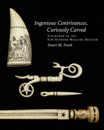 Ingenious Contrivances, Curiously Carved: Scrimshaw in the New Bedford Whaling Museum: Stuart M. ...