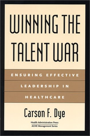 Winning the Talent War: Ensuring Effective Leadership in Healthcare (Management Series): Dye, ...