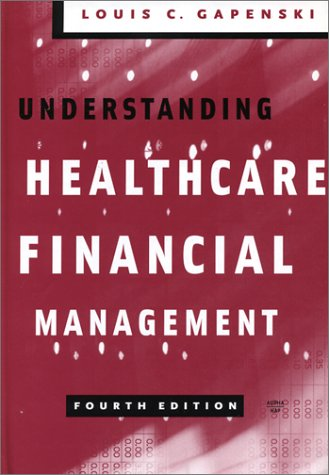 Understanding Healthcare Financial Management, Fourth Edition: Louis C. Gapenski