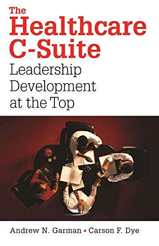 The Healthcare C-Suite: Leadership Development at the: Andrew N. Garman;