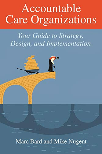 Accountable Care Organizations: Your Guide To Strategy,: Bard, Marc/ Nugent,