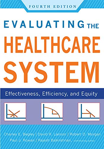 Evaluating the Healthcare System: Effectiveness, Efficiency, and: Charles E. Begley,