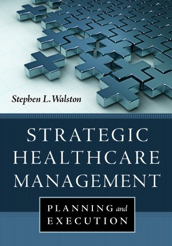 Strategic Healthcare Management: Planning and Execution: Stephen L. Walston,