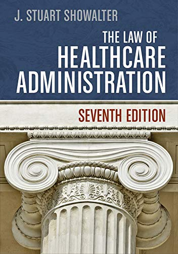 The Law of Healthcare Administration, Seventh Edition: Showalter, J. Stuart