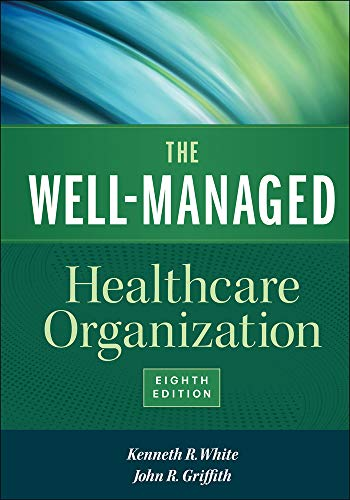 The Well-Managed Healthcare Organization, Eighth Edition: White, Kenneth R.; PhD; RN; FACHE; ...