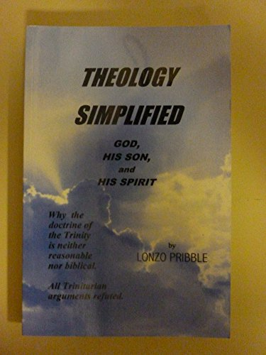 Theology simplified: God, His Son, and His: Pribble, Lonzo