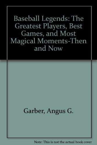 9781567992601: Baseball Legends: The Greatest Players, Best Games, and Most Magical Moments-Then and Now