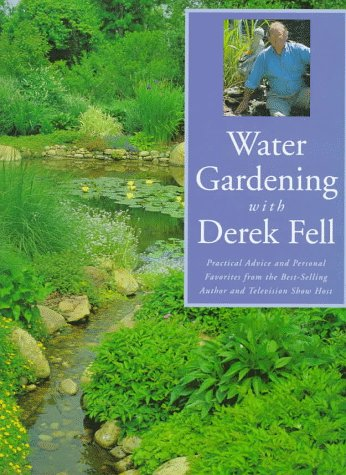 Water Gardening With Derek Fell: Practice Advice and Personal Favorites from the Best-Selling Author and Television Show Host (156799556X) by Derek Fell