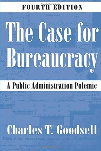 The Case for Bureaucracy : A Public: Charles T. Goodsell