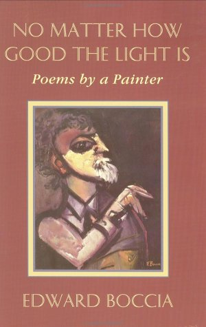 No Matter How Good the Light Is: Poems by a Painter: Boccia, Edward