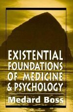 Existential Foundations of Medicine and Psychology: Boss, Medard