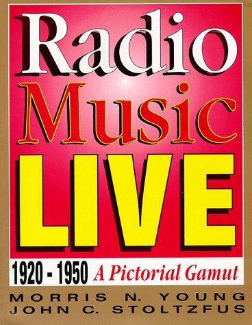 Radio Music Live: 1920-1950, A Pictorial Gamut: Young, Morris N., Stoltzfus, John C.