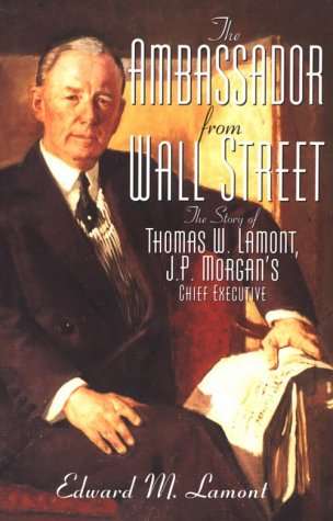 Ambassador from Wall Street The Story of Thomas W. Lamont, J.P. Morgans Chief Executive: Edward M. ...