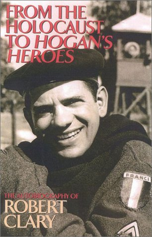 From the Holocaust to Hogan's Heroes: The Autobiography of Robert Clary: Robert Clary