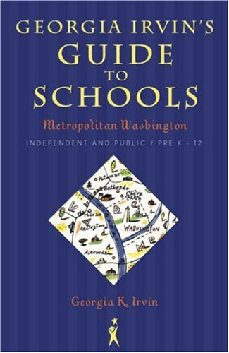 Georgia Irvin's Guide to Schools: Metropolitan Washington, Independent and Public / Pre-K...