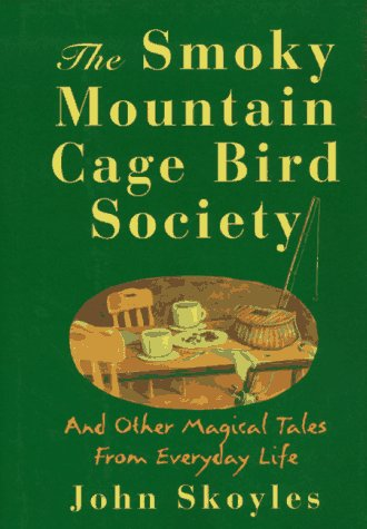 The Smoky Mountain Cage Bird Society: And Other Magical Tales from Everyday Life: Skoyles, John