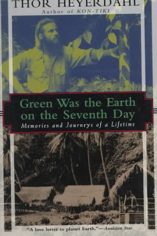 Green Was the Earth on the Seventh Day: Memories and Journeys of a Lifetime: Thor Heyerdahl