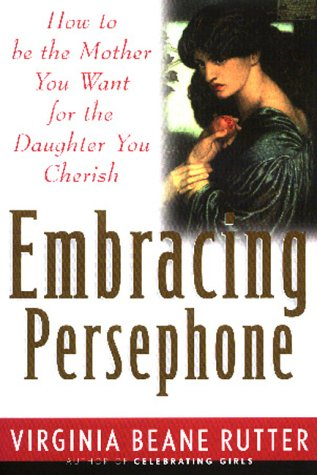 Embracing Persephone: How to Be the Mother You Want for the Daughter You Cherish: Rutter, Virginia ...