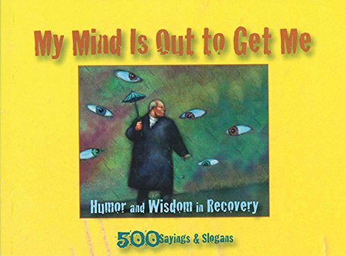 My Mind Is Out to Get Me: Humor And Wisdom In Recovery: Anonymous