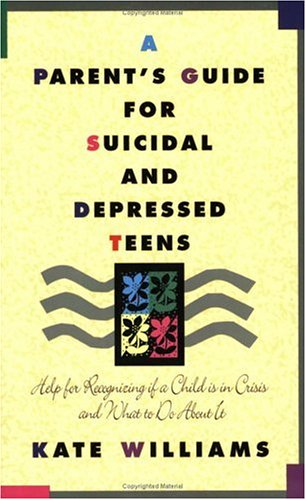 A Parent's Guide For Suicidal And Depressed Teens; Help For Recognicing If A Child Is In Crisis A...