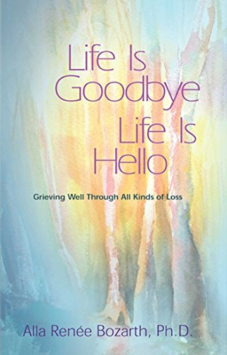 Life Is Goodbye Life Is Hello: Grieving Well Through All Kinds Of Loss: Renee Bozarth Ph.D., Alla
