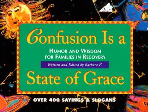 9781568380896: Confusion Is a State of Grace: Humor and Wisdom for Families in Recovery
