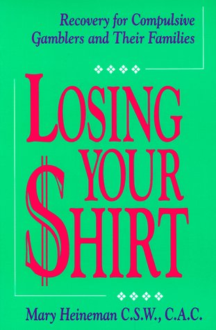 Losing Your Shirt: Recovery for Compulsive Gamblers: Mary Heineman
