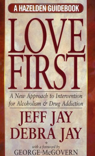 Love First: A New Approach to Intervention for Alcoholism and Drug Addiction