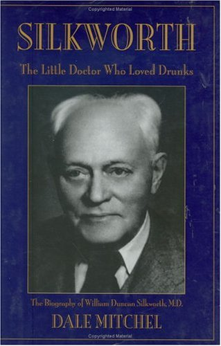 Silkworth: The Little Doctor Who Loved Drunks the Biography of William Duncan Silkworth, M.D.: ...