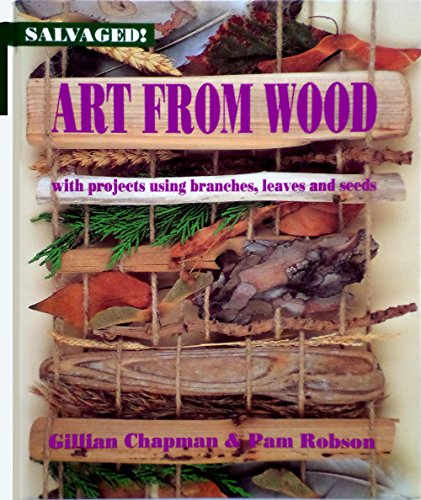 Art from Wood: With Projects Using Branches, Leaves, and Seeds (Salvaged!): Gillian Chapman