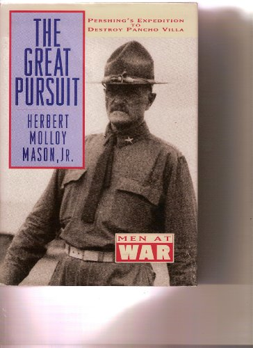 The Great Pursuit: Pershing's Expedition to Destroy Pancho Villa: Mason Jr., Herbert Molloy