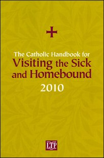 The Catholic Handbook for Visiting the Sick and Homebound 2010: Liturgy Training Publications