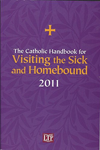 The Catholic Handbook for Visiting the Sick and Homebound 2011: Liturgy Training Publications