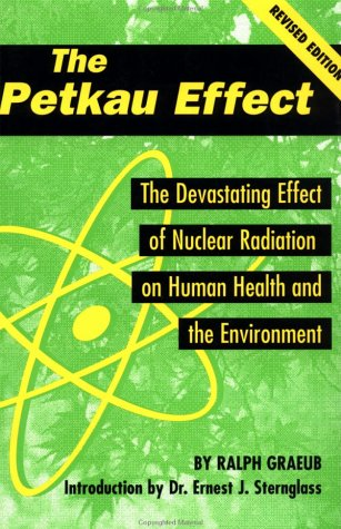 The Petkau Effect: The Devastating Effect of Nuclear Radiation on Human Health and the Environment:...