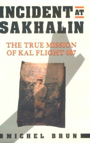 Incident at Sakhalin: The True Mission of KAL Flight 007: Michel Brun
