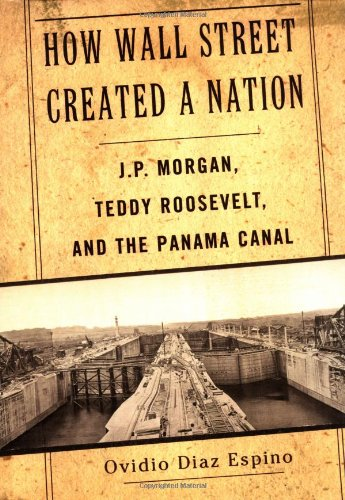 How Wall Street Created a Nation: J.P. Morgan, Teddy Roosevelt, and the Panama Canal: Diaz Espino, ...