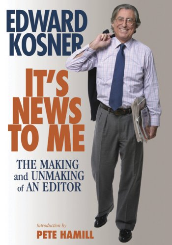 It's News to Me: The Making and Unmaking of an Editor: Edward Kosner