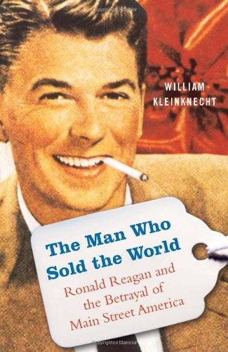 9781568584102: The Man Who Sold the World: Ronald Reagan and the Betrayal of Main Street America