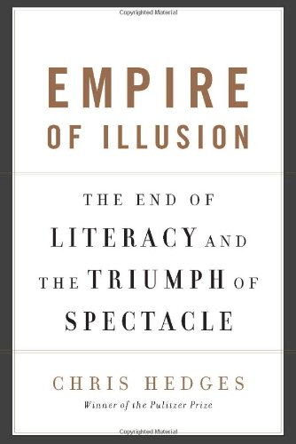 Empire of Illusion: The End of Literacy and the Triumph of Spectacle: Hedges, Chris