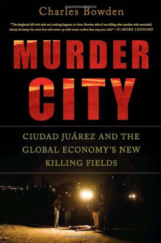 MURDER CITY~CIUDAD JUAREZ AND THE GLOBAL ECONOMY'S NEW KILLING FIELDS