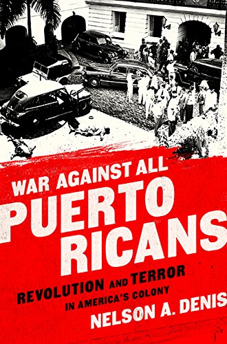 War Against All Puerto Ricans: Revolution and Terror in America�s Colony: Denis, Nelson A