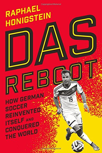 Das Reboot: How German Soccer Reinvented Itself and Conquered the World: Honigstein, Raphael
