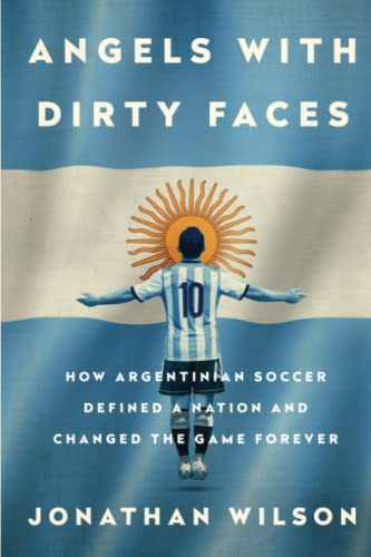 9781568585512: Angels with Dirty Faces: How Argentinian Soccer Defined a Nation and Changed the Game Forever