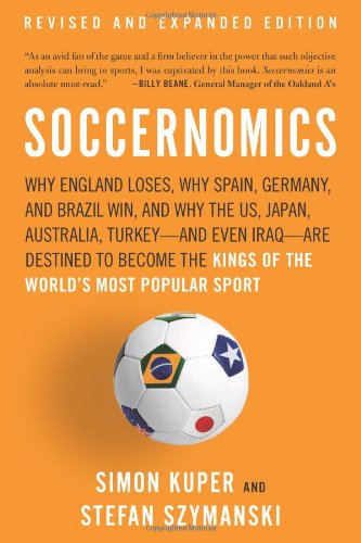 9781568587011: Soccernomics: Why England Loses, Why Spain, Germany, and Brazil Win, and Why the Us, Japan, Australia, Turkey--And Even Iraq--Are De