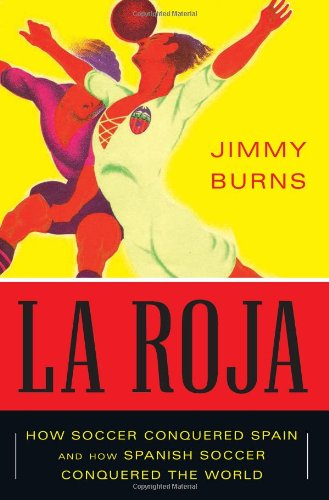 La Roja: How Soccer Conquered Spain and How Spanish Soccer Conquered the World: Burns, Jimmy