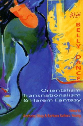 Belly Dance: Orientalism, Transnationalism, And Harem Fantasy: Anthony Shay, Barbara Sellers-Young ...