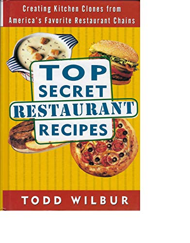 9781568654515: Top Secret Restaurant Recipes: Creating Kitchen Clones from America's Favorite Restaurant Chains by Wilbur, Todd (1997) Hardcover
