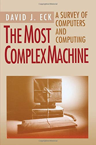 The Most Complex Machine: A Survey of Computers and Computing: Eck, David J.